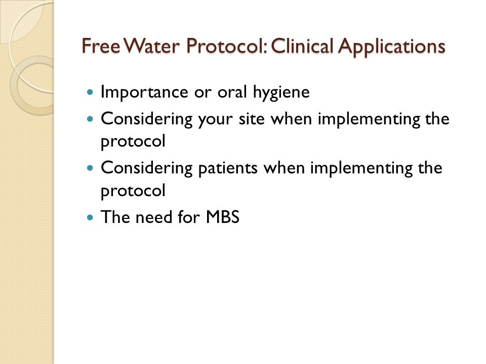 Free Water Protocol: Clinical Applications Importance or oral hygiene Considering your site when implementing the protocol Considering patients when implementing the protocol The need for MBS