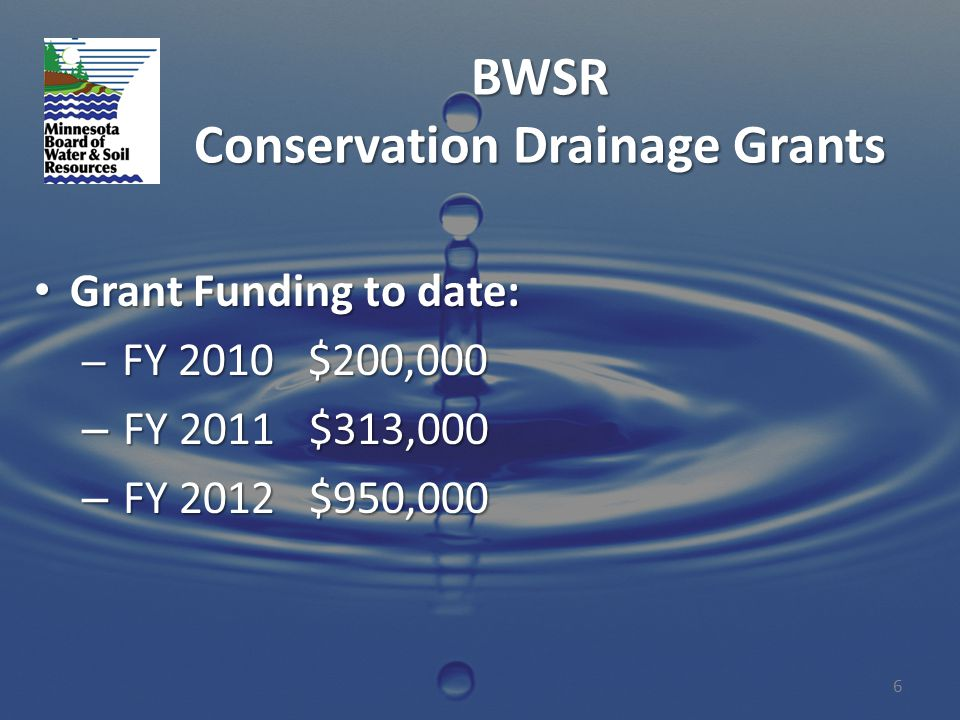 BWSR Conservation Drainage Grants Grant Funding to date: Grant Funding to date: – FY 2010 $200,000 – FY 2011 $313,000 – FY 2012 $950,000 6