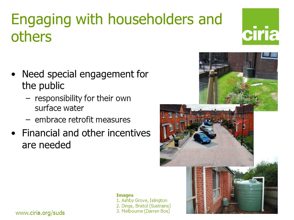 www.ciria.org/suds Engaging with householders and others Need special engagement for the public –responsibility for their own surface water –embrace r