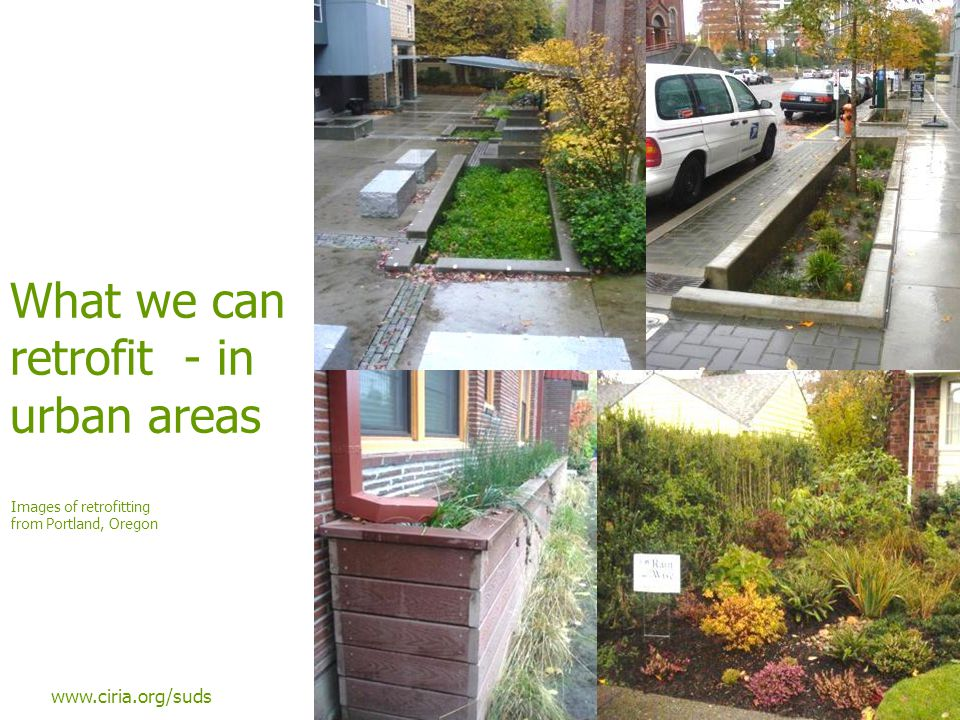 www.ciria.org/suds What we can retrofit - in urban areas Images of retrofitting from Portland, Oregon