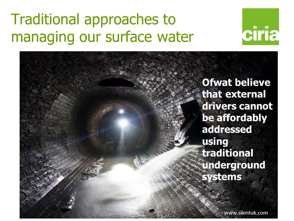 www.ciria.org/suds Traditional approaches to managing our surface water www.silentuk.com Ofwat believe that external drivers cannot be affordably addr