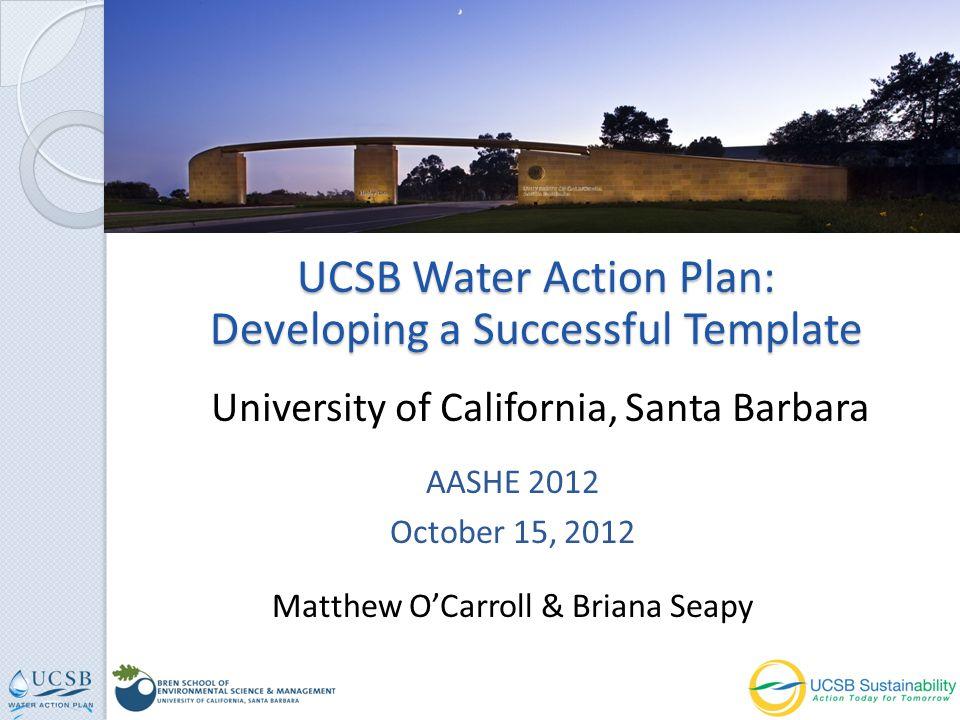 UCSB Water Action Plan: Developing a Successful Template AASHE 2012 October 15, 2012 Matthew OCarroll & Briana Seapy University of California, Santa Barbara