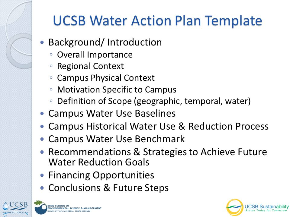 Background/ Introduction Overall Importance Regional Context Campus Physical Context Motivation Specific to Campus Definition of Scope (geographic, temporal, water) Campus Water Use Baselines Campus Historical Water Use & Reduction Process Campus Water Use Benchmark Recommendations & Strategies to Achieve Future Water Reduction Goals Financing Opportunities Conclusions & Future Steps UCSB Water Action Plan Template