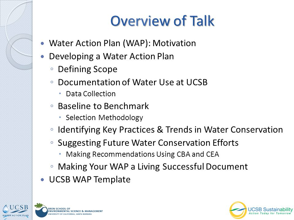 Water Action Plan (WAP): Motivation Developing a Water Action Plan Defining Scope Documentation of Water Use at UCSB Data Collection Baseline to Benchmark Selection Methodology Identifying Key Practices & Trends in Water Conservation Suggesting Future Water Conservation Efforts Making Recommendations Using CBA and CEA Making Your WAP a Living Successful Document UCSB WAP Template Overview of Talk