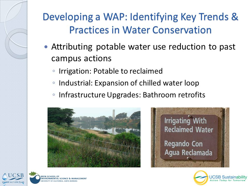 Developing a WAP: Identifying Key Trends & Practices in Water Conservation Attributing potable water use reduction to past campus actions Irrigation: Potable to reclaimed Industrial: Expansion of chilled water loop Infrastructure Upgrades: Bathroom retrofits