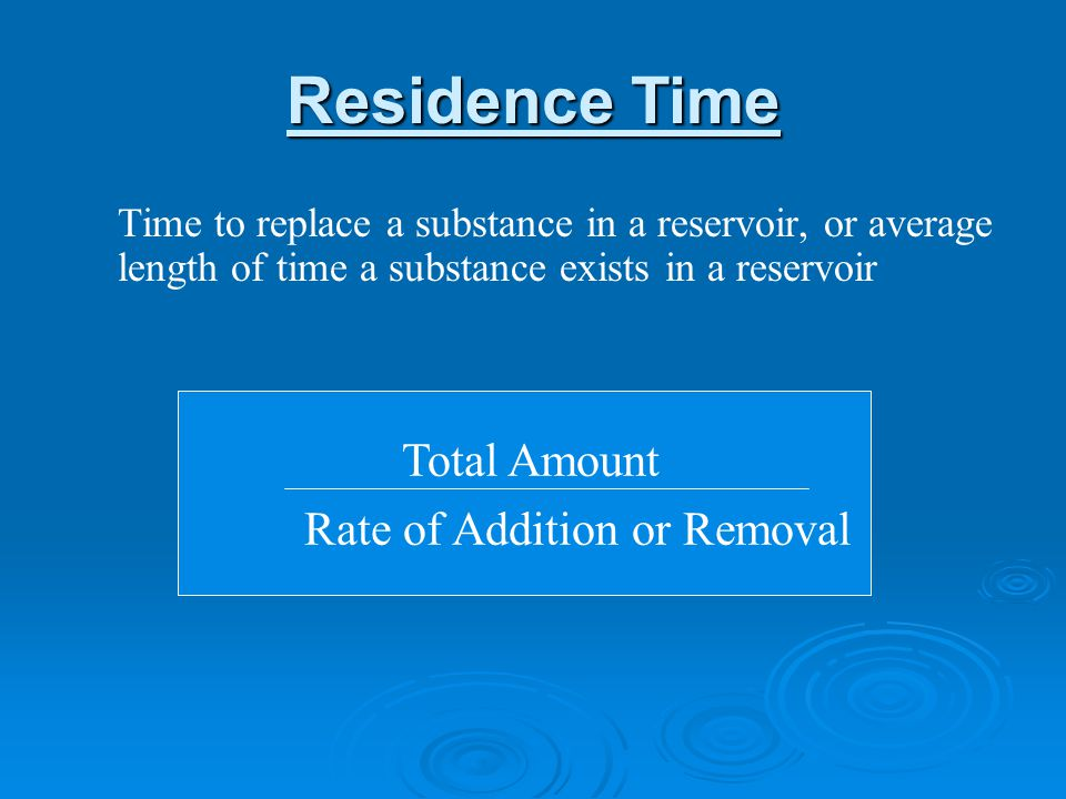 Residence Time Time to replace a substance in a reservoir, or average length of time a substance exists in a reservoir Total Amount Rate of Addition or Removal