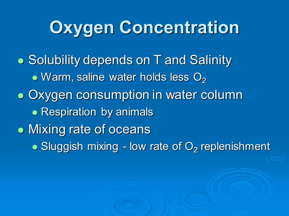 Oxygen Concentration Solubility depends on T and Salinity Solubility depends on T and Salinity Warm, saline water holds less O 2 Warm, saline water holds less O 2 Oxygen consumption in water column Oxygen consumption in water column Respiration by animals Respiration by animals Mixing rate of oceans Mixing rate of oceans Sluggish mixing - low rate of O 2 replenishment Sluggish mixing - low rate of O 2 replenishment