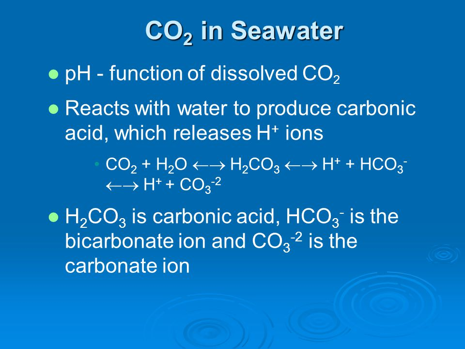 pH - function of dissolved CO 2 Reacts with water to produce carbonic acid, which releases H + ions CO 2 + H 2 O H 2 CO 3 H + + HCO 3 - H + + CO 3 -2 H 2 CO 3 is carbonic acid, HCO 3 - is the bicarbonate ion and CO 3 -2 is the carbonate ion CO 2 in Seawater