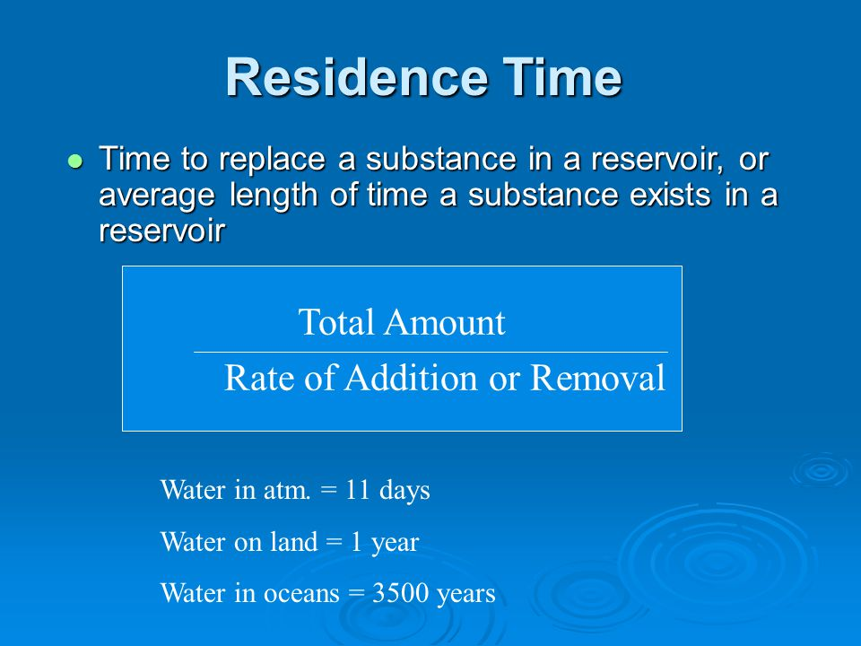 Residence Time Time to replace a substance in a reservoir, or average length of time a substance exists in a reservoir Time to replace a substance in a reservoir, or average length of time a substance exists in a reservoir Total Amount Rate of Addition or Removal Water in atm.