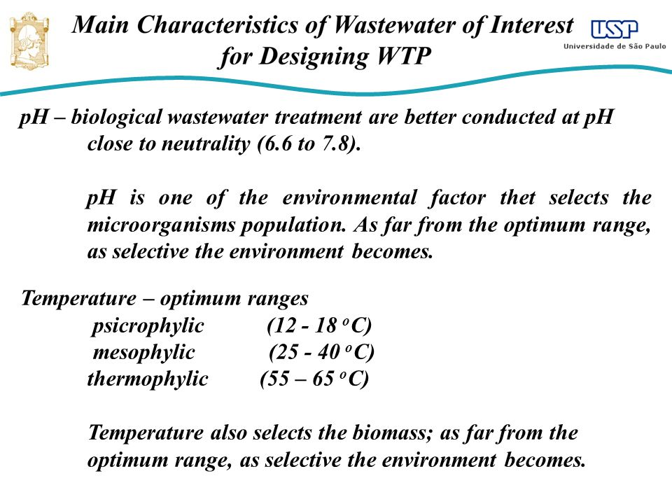 pH – biological wastewater treatment are better conducted at pH close to neutrality (6.6 to 7.8). pH is one of the environmental factor thet selects t