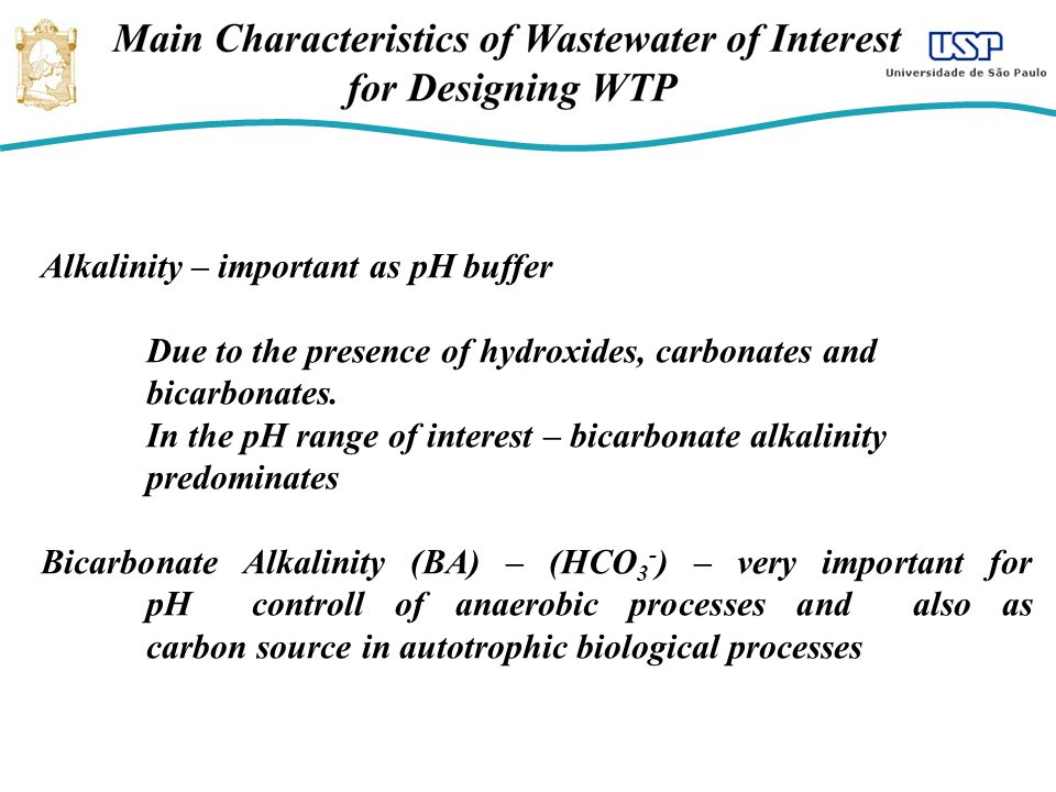 Alkalinity – important as pH buffer Due to the presence of hydroxides, carbonates and bicarbonates. In the pH range of interest – bicarbonate alkalini