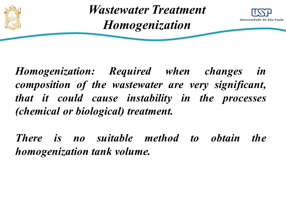 Wastewater Treatment Homogenization Homogenization: Required when changes in composition of the wastewater are very significant, that it could cause i