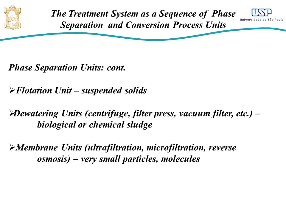 The Treatment System as a Sequence of Phase Separation and Conversion Process Units Phase Separation Units: cont. Flotation Unit – suspended solids De