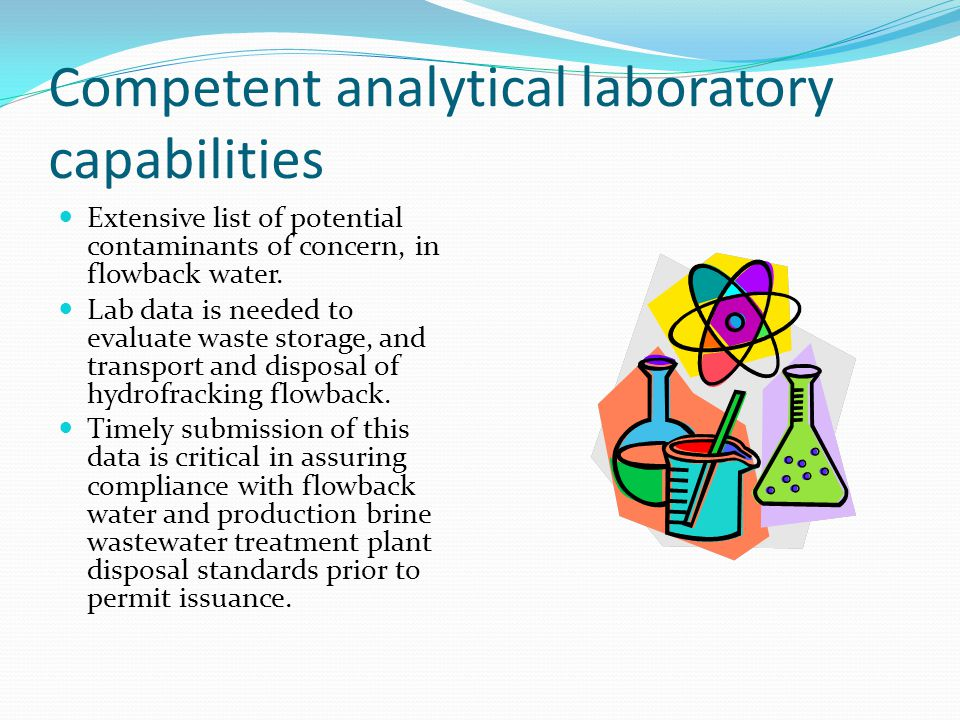 Competent analytical laboratory capabilities Extensive list of potential contaminants of concern, in flowback water. Lab data is needed to evaluate wa