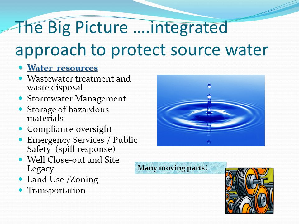 The Big Picture ….integrated approach to protect source water Water resources Water resources Wastewater treatment and waste disposal Stormwater Manag