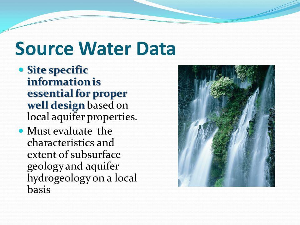 Source Water Data Site specific information is essential for proper well design Site specific information is essential for proper well design based on