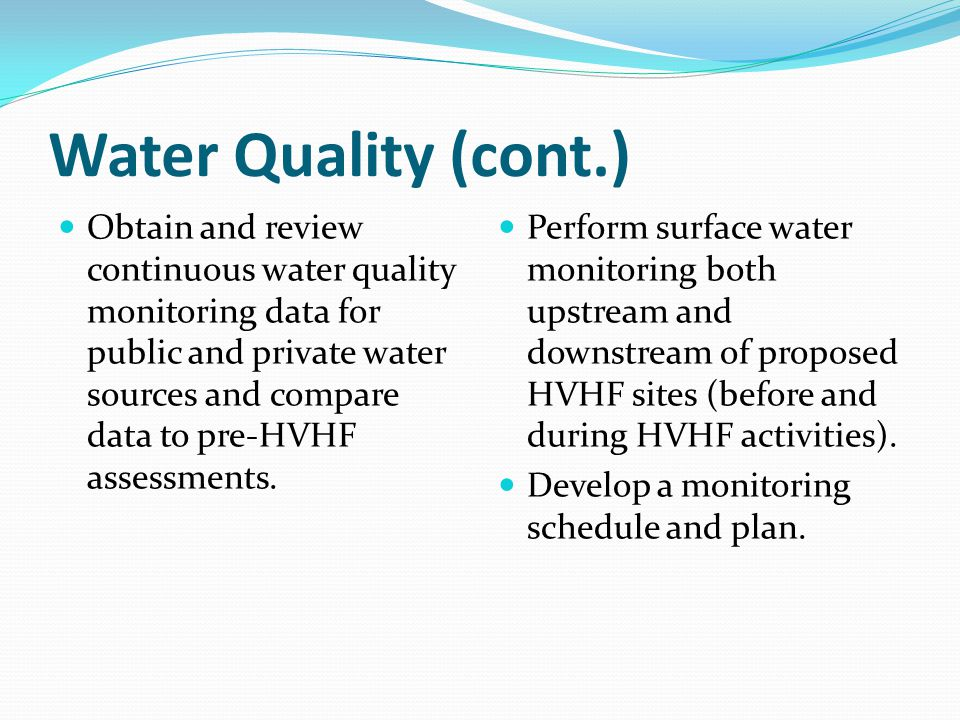 Water Quality (cont.) Obtain and review continuous water quality monitoring data for public and private water sources and compare data to pre-HVHF ass