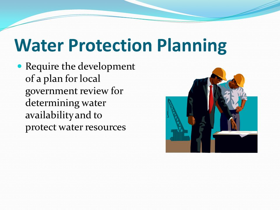 Water Protection Planning Require the development of a plan for local government review for determining water availability and to protect water resour