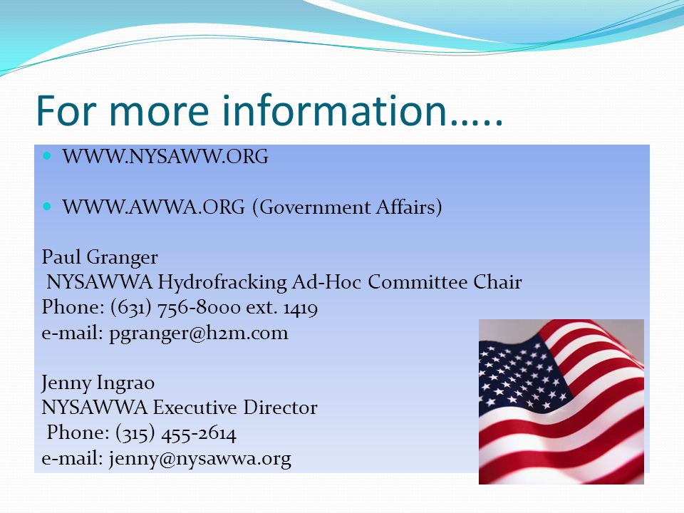 For more information….. WWW.NYSAWW.ORG WWW.AWWA.ORG (Government Affairs) Paul Granger NYSAWWA Hydrofracking Ad-Hoc Committee Chair Phone: (631) 756-80