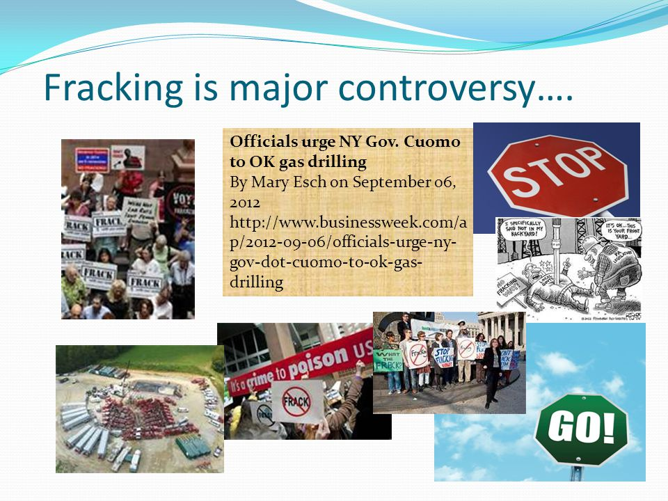 Fracking is major controversy…. Officials urge NY Gov. Cuomo to OK gas drilling By Mary Esch on September 06, 2012 http://www.businessweek.com/a p/201
