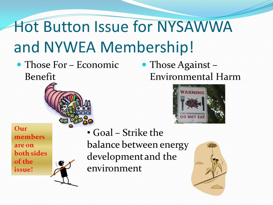 Hot Button Issue for NYSAWWA and NYWEA Membership! Those For – Economic Benefit Those Against – Environmental Harm Goal – Strike the balance between e