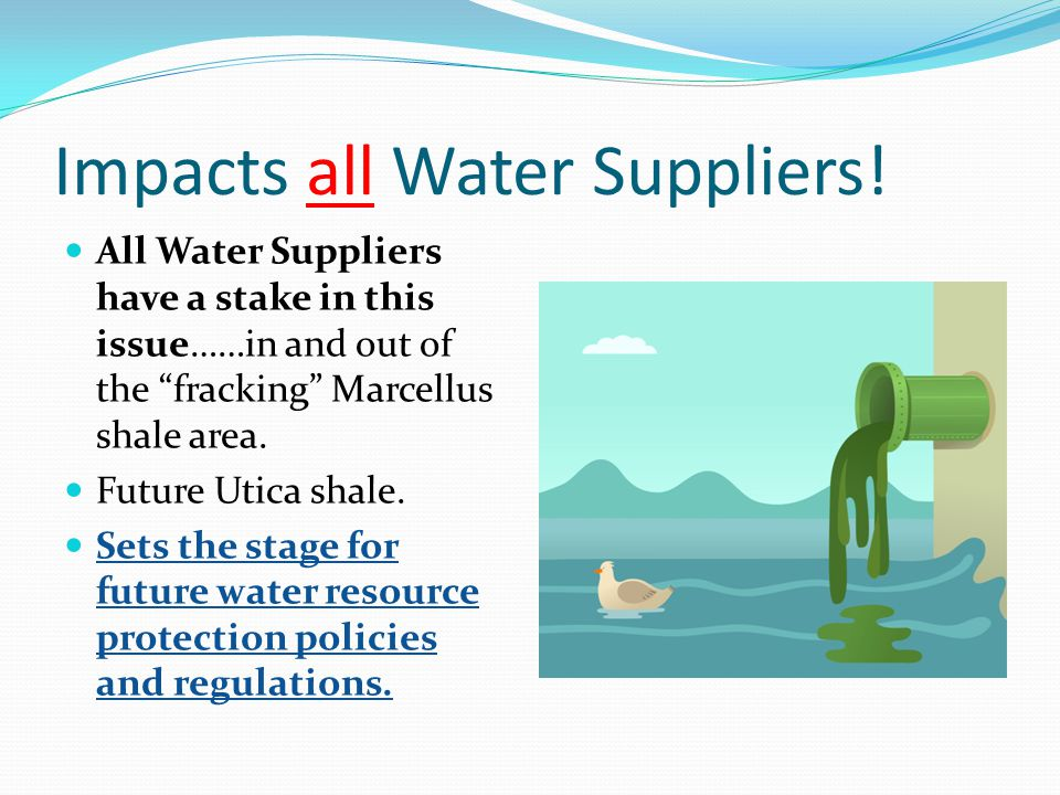 Impacts all Water Suppliers! All Water Suppliers have a stake in this issue……in and out of the fracking Marcellus shale area. Future Utica shale. Sets