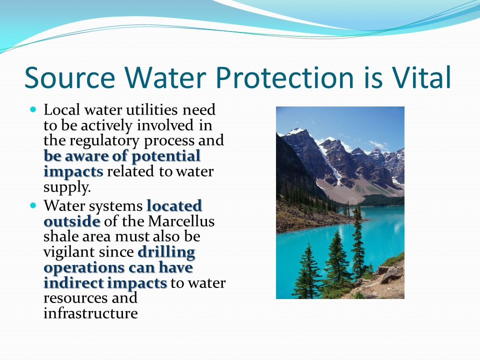 Source Water Protection is Vital be aware of potential impact Local water utilities need to be actively involved in the regulatory process and be awar