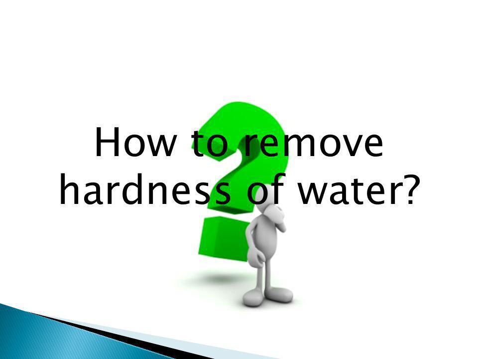 How to remove hardness of water?