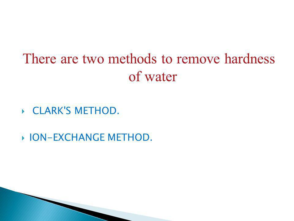 There are two methods to remove hardness of water CLARK'S METHOD. ION-EXCHANGE METHOD.