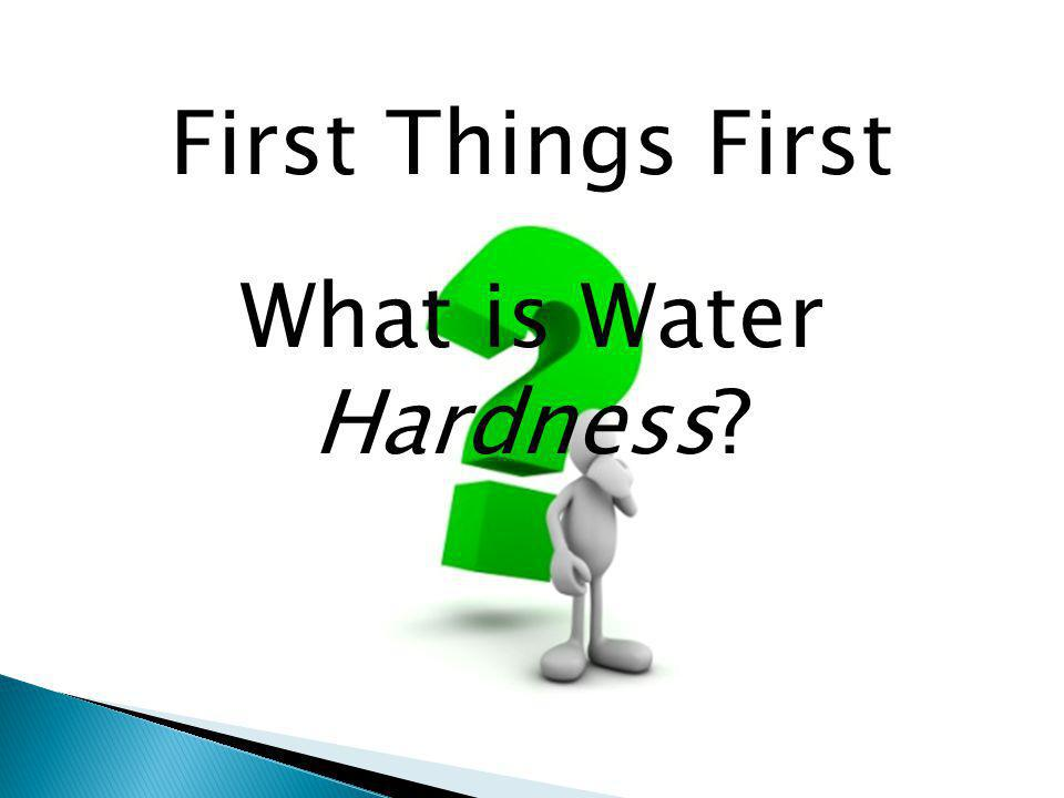 First Things First What is Water Hardness?