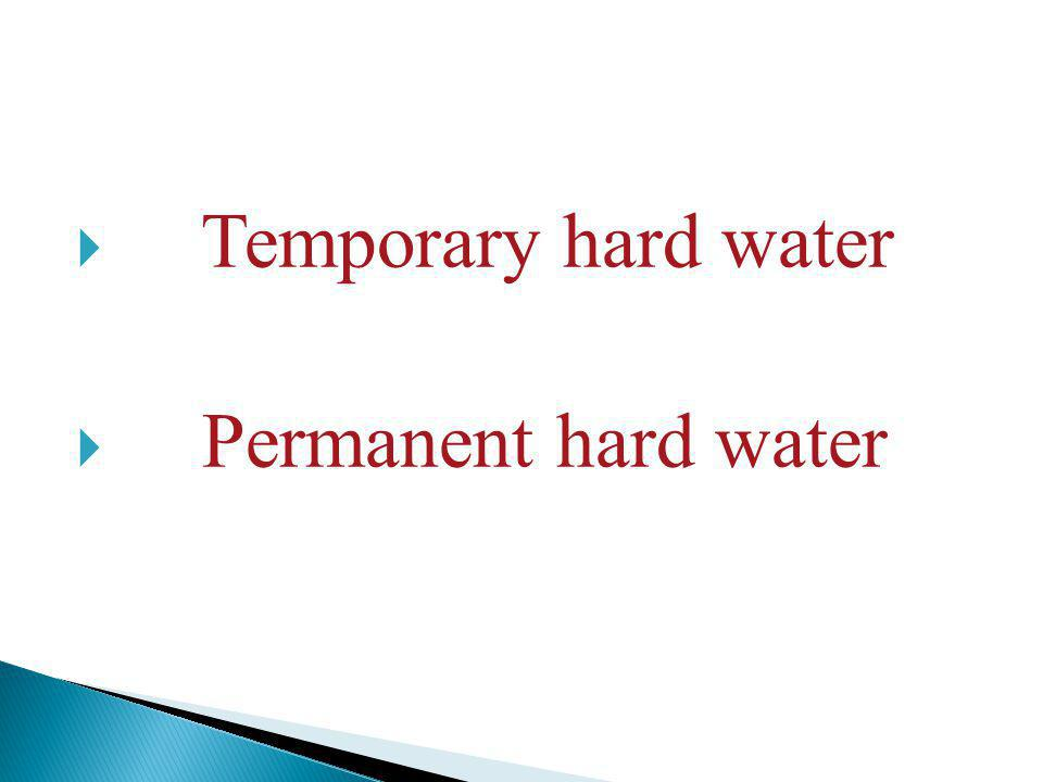 Water that contains bicarbonate of calcium and magnesium or of both is called temporary hard water. These bicarbonate are soluble in water and produce corresponding ions.
