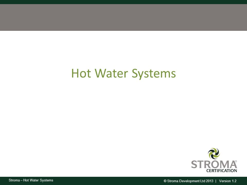 © Stroma Development Ltd 2013 | Version 1.2 Stroma – Hot Water Systems Water Heating Main types From main heating system: – Regular boiler and hot water tank – Combi boiler From additional main system From secondary heater Electric immersion heater Gas multi point heater Electric instantaneous heater Range cooker Community heating