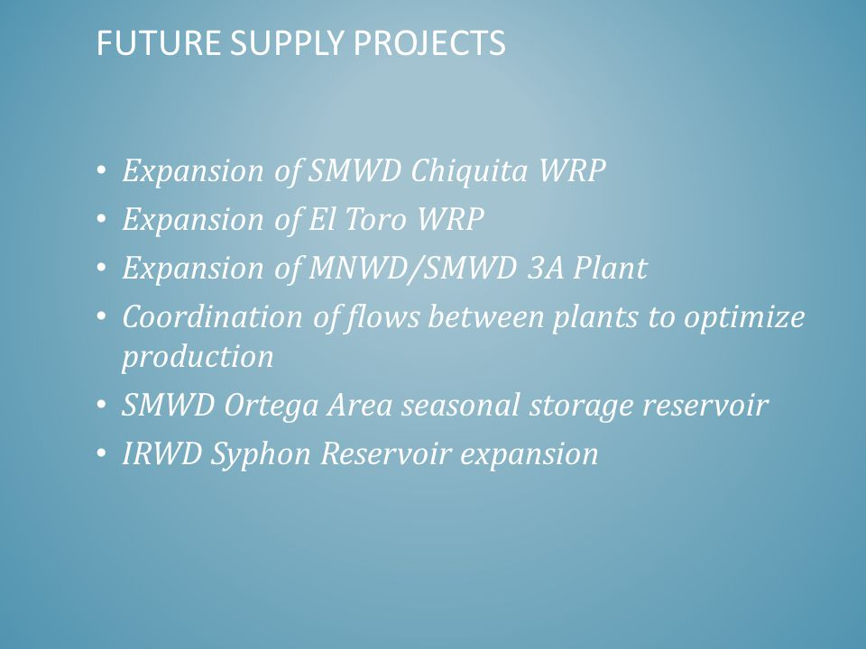 FUTURE SUPPLY PROJECTS Expansion of SMWD Chiquita WRP Expansion of El Toro WRP Expansion of MNWD/SMWD 3A Plant Coordination of flows between plants to optimize production SMWD Ortega Area seasonal storage reservoir IRWD Syphon Reservoir expansion