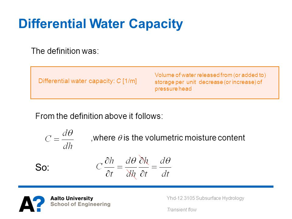 Yhd-12.3105 Subsurface Hydrology Transient flow Differential Water Capacity The definition was: Differential water capacity: C [1/m] Volume of water released from (or added to) storage per unit decrease (or increase) of pressure head From the definition above it follows:,where is the volumetric moisture content So: