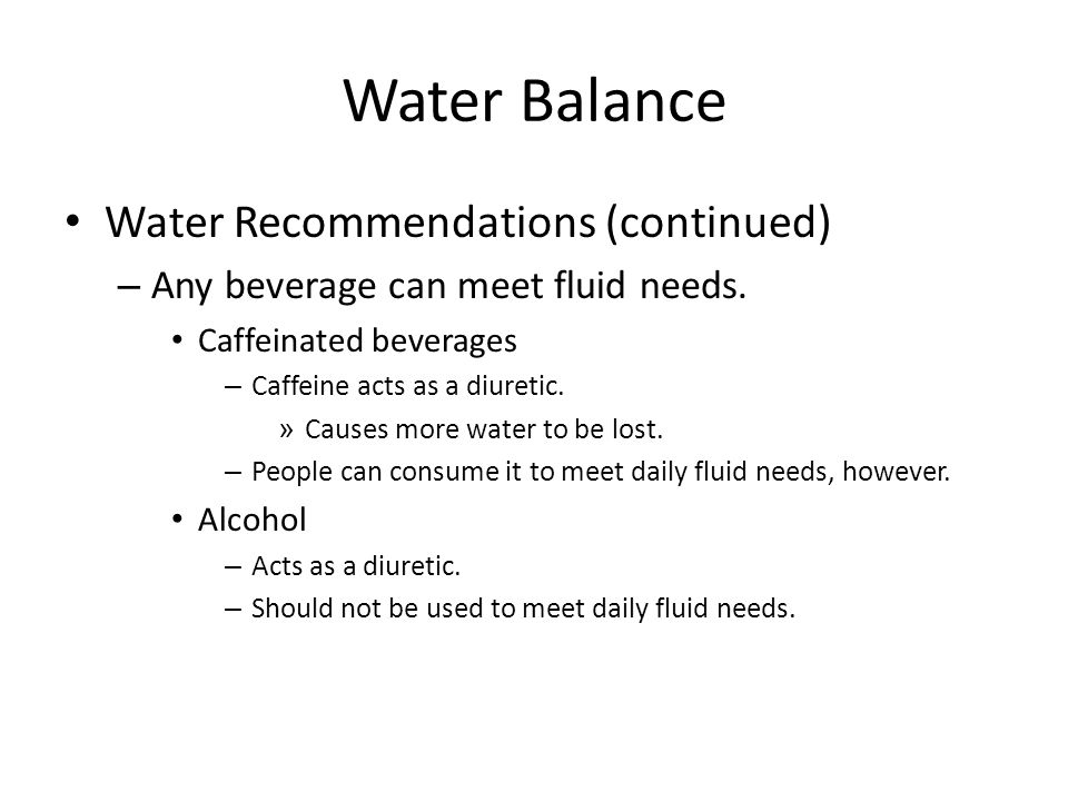 Water Balance Water Recommendations (continued) – Any beverage can meet fluid needs. Caffeinated beverages – Caffeine acts as a diuretic. » Causes mor