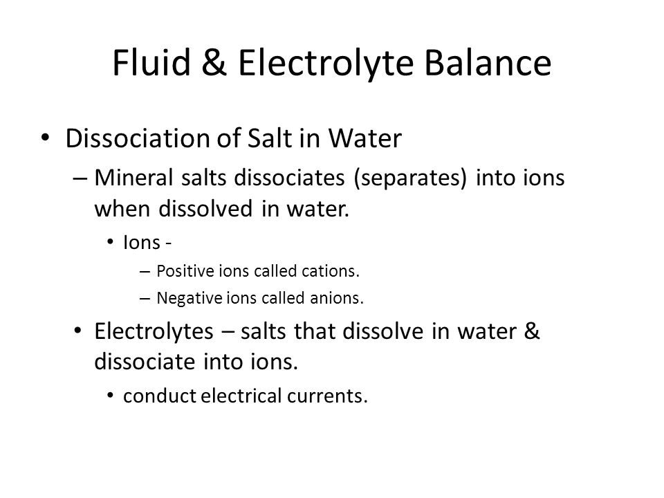 Fluid & Electrolyte Balance Dissociation of Salt in Water – Mineral salts dissociates (separates) into ions when dissolved in water. Ions - – Positive