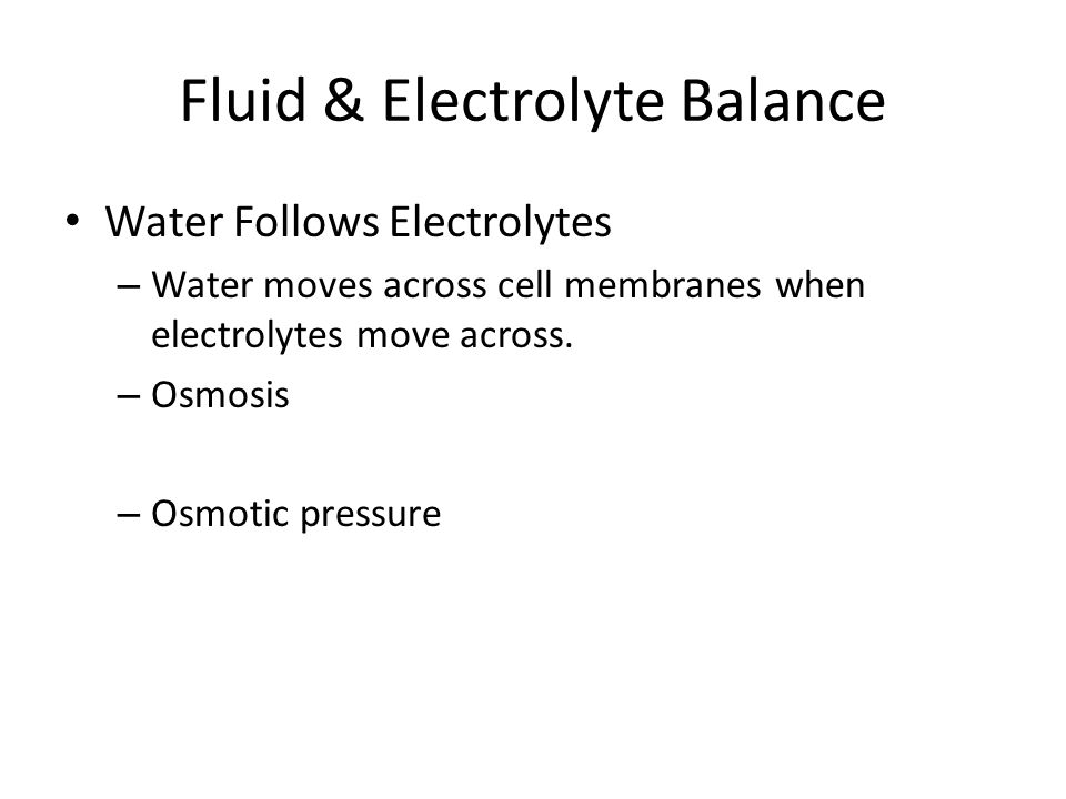 Fluid & Electrolyte Balance Water Follows Electrolytes – Water moves across cell membranes when electrolytes move across. – Osmosis – Osmotic pressure