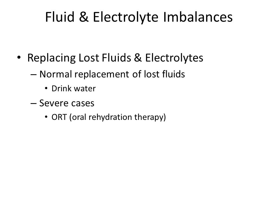 Fluid & Electrolyte Imbalances Replacing Lost Fluids & Electrolytes – Normal replacement of lost fluids Drink water – Severe cases ORT (oral rehydrati