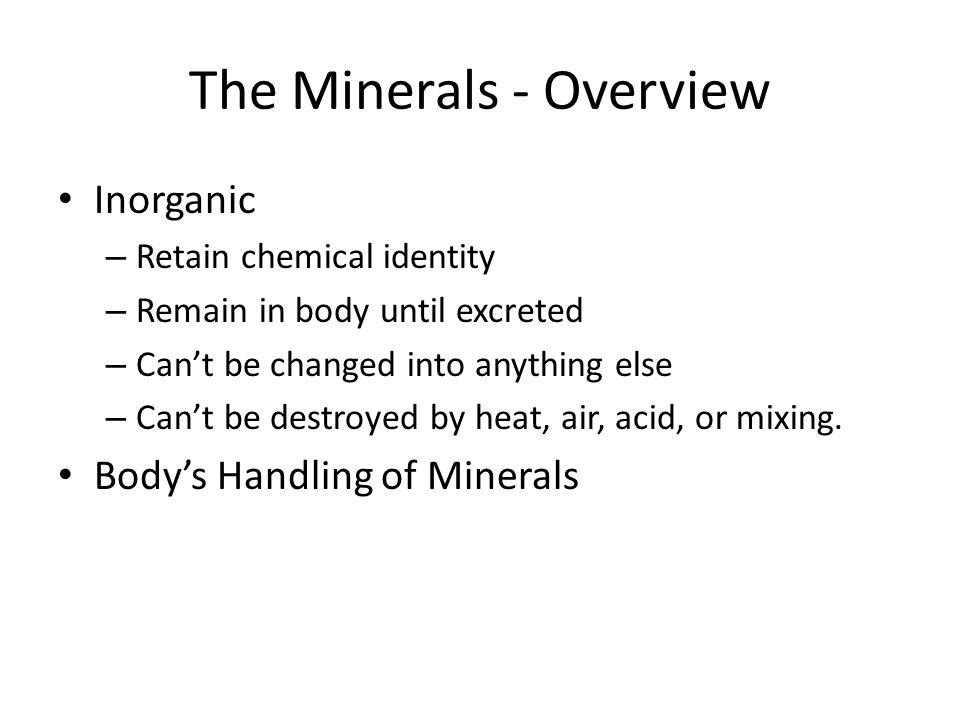 The Minerals - Overview Inorganic – Retain chemical identity – Remain in body until excreted – Cant be changed into anything else – Cant be destroyed