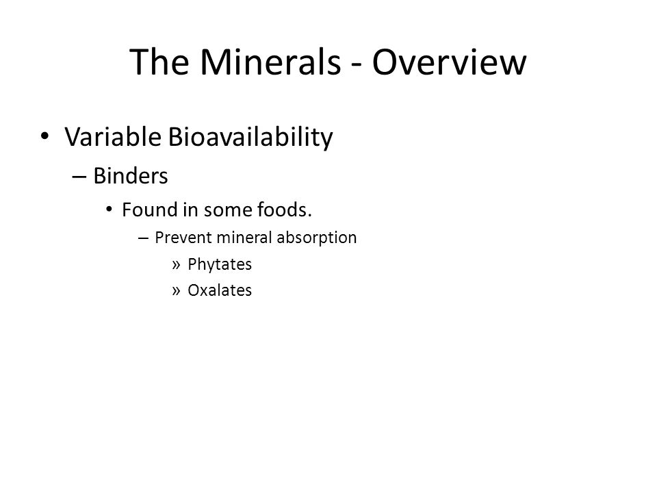 The Minerals - Overview Variable Bioavailability – Binders Found in some foods. – Prevent mineral absorption » Phytates » Oxalates
