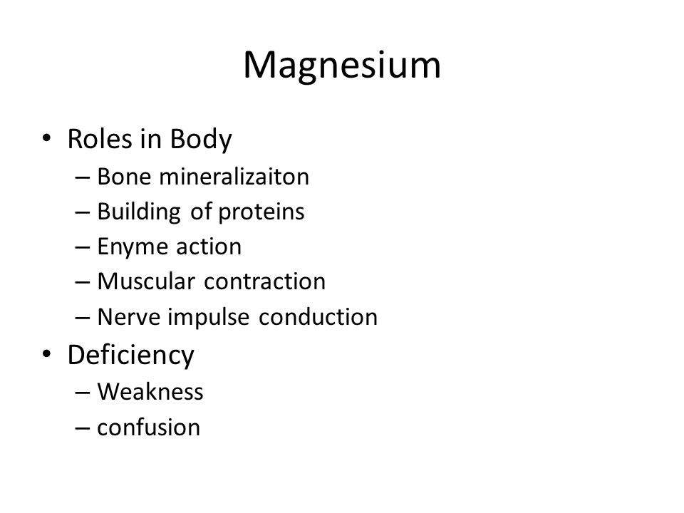 Magnesium Roles in Body – Bone mineralizaiton – Building of proteins – Enyme action – Muscular contraction – Nerve impulse conduction Deficiency – Wea