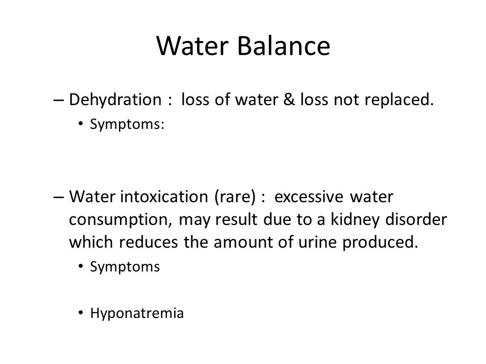 Water Balance – Dehydration : loss of water & loss not replaced. Symptoms: – Water intoxication (rare) : excessive water consumption, may result due t