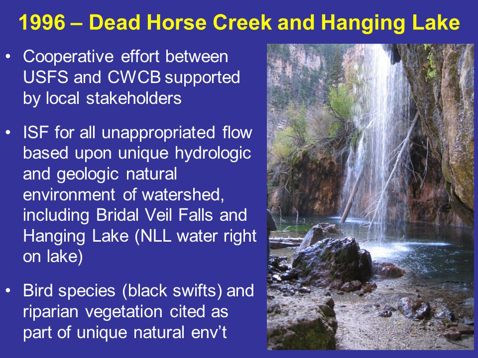 1996 – Dead Horse Creek and Hanging Lake Cooperative effort between USFS and CWCB supported by local stakeholders ISF for all unappropriated flow based upon unique hydrologic and geologic natural environment of watershed, including Bridal Veil Falls and Hanging Lake (NLL water right on lake) Bird species (black swifts) and riparian vegetation cited as part of unique natural envt