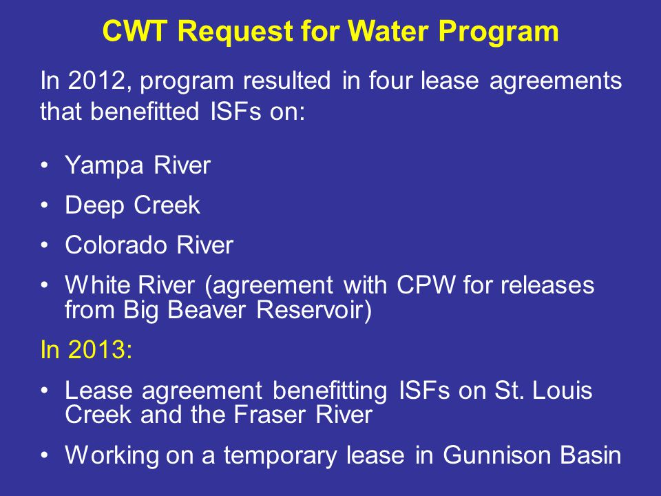 CWT Request for Water Program In 2012, program resulted in four lease agreements that benefitted ISFs on: Yampa River Deep Creek Colorado River White River (agreement with CPW for releases from Big Beaver Reservoir) In 2013: Lease agreement benefitting ISFs on St.