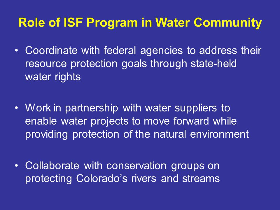 Role of ISF Program in Water Community Coordinate with federal agencies to address their resource protection goals through state-held water rights Work in partnership with water suppliers to enable water projects to move forward while providing protection of the natural environment Collaborate with conservation groups on protecting Colorados rivers and streams