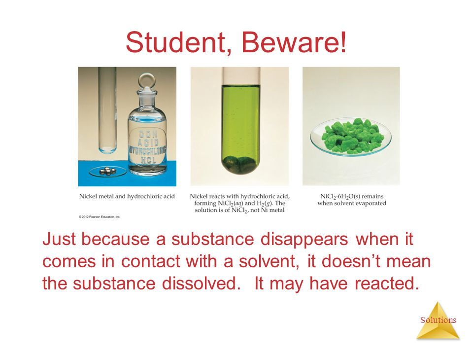 Solutions Student, Beware! Just because a substance disappears when it comes in contact with a solvent, it doesnt mean the substance dissolved. It may