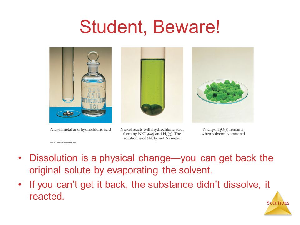 Solutions Student, Beware! Dissolution is a physical changeyou can get back the original solute by evaporating the solvent. If you cant get it back, t