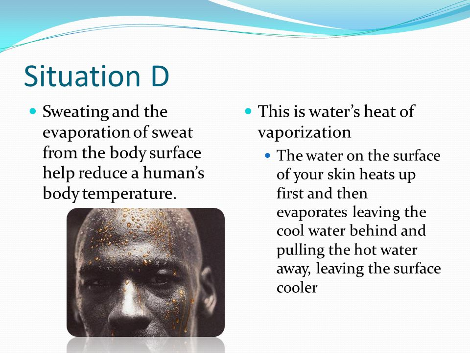 Situation D Sweating and the evaporation of sweat from the body surface help reduce a humans body temperature. This is waters heat of vaporization The