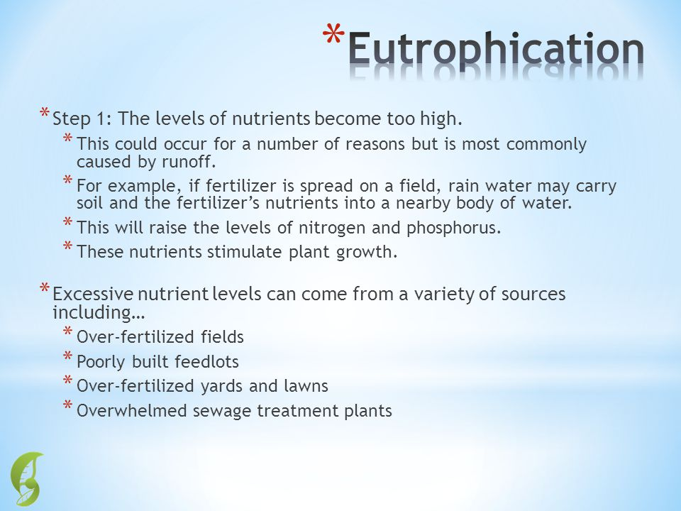 * Step 1: The levels of nutrients become too high. * This could occur for a number of reasons but is most commonly caused by runoff. * For example, if