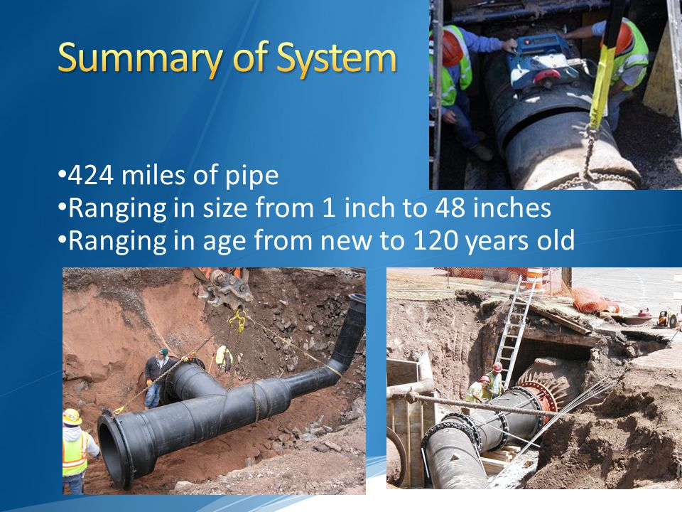 424 miles of pipe Ranging in size from 1 inch to 48 inches Ranging in age from new to 120 years old
